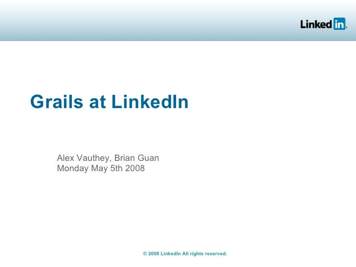 Grails at LinkedIn     Alex Vauthey, Brian Guan    Monday May 5th 2008                            © 2008 LinkedIn All righ...