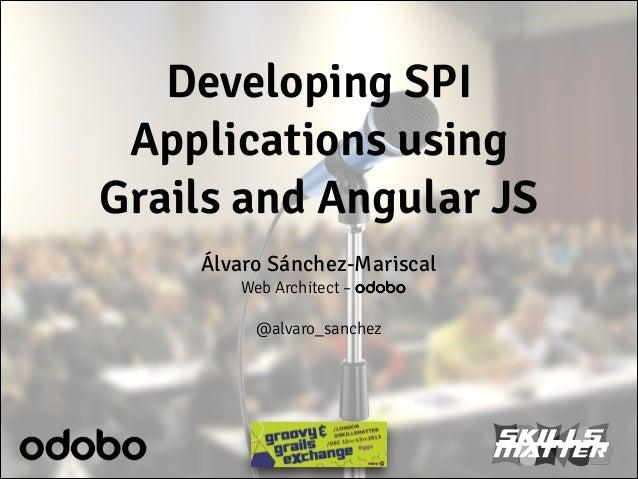Developing SPI Applications using Grails and Angular JS Álvaro Sánchez-Mariscal Web Architect – odobo !  @alvaro_sanchez