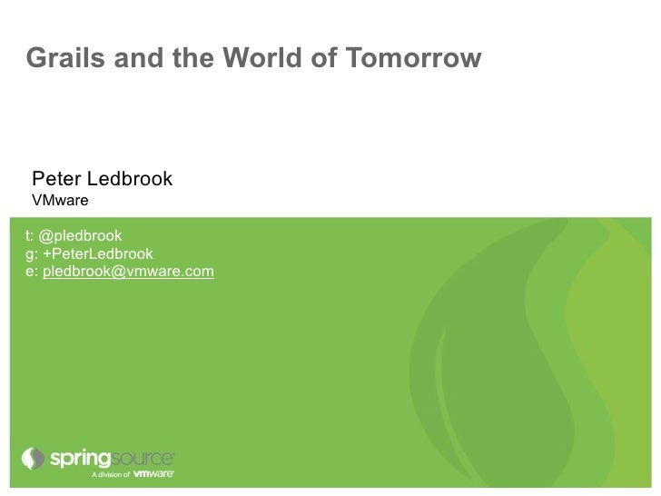 Grails and the World of TomorrowPeter LedbrookVMwaret: @pledbrookg: +PeterLedbrooke: pledbrook@vmware.com