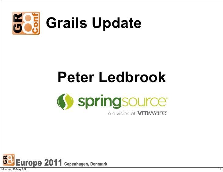 Grails Update                       Peter LedbrookMonday, 30 May 2011                     1