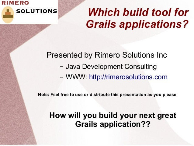 Which build tool for                       Grails applications?    Presented by Rimero Solutions Inc          –   Java Dev...