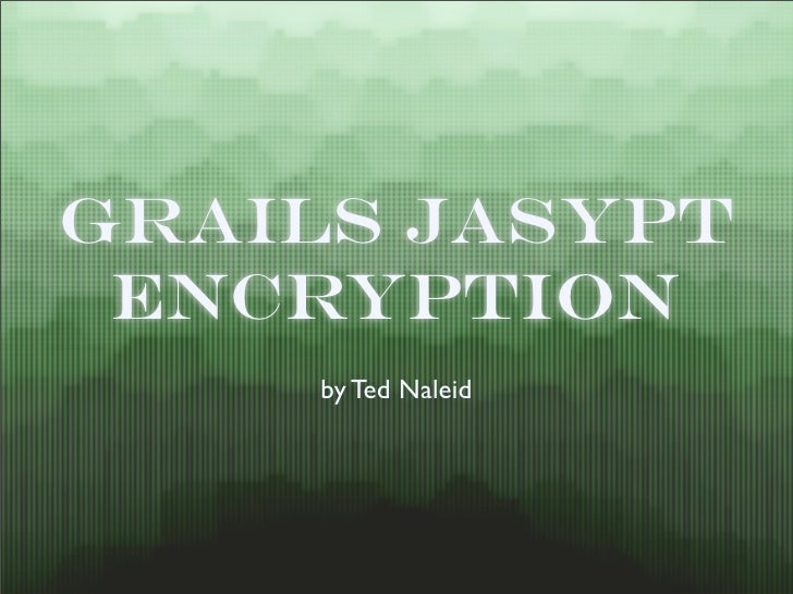Grails Jasypt  Encryption      by Ted Naleid