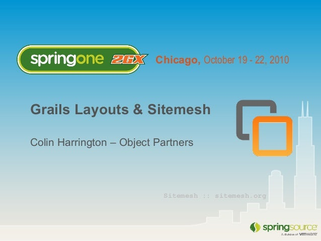 Chicago, October 19 - 22, 2010 Grails Layouts & Sitemesh Colin Harrington – Object Partners Sitemesh :: sitemesh.org