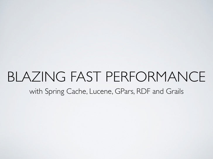BLAZING FAST PERFORMANCE  with Spring Cache, Lucene, GPars, RDF and Grails
