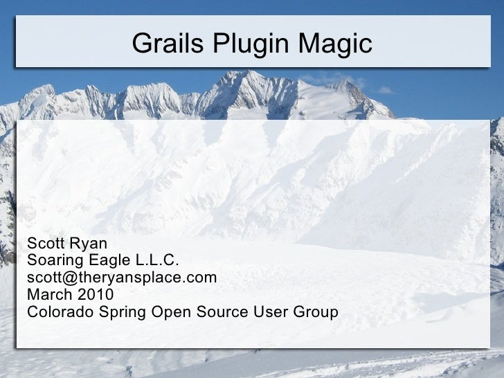 Grails Plugin Magic Scott Ryan Soaring Eagle L.L.C. [email_address] March 2010 Colorado Spring Open Source User Group