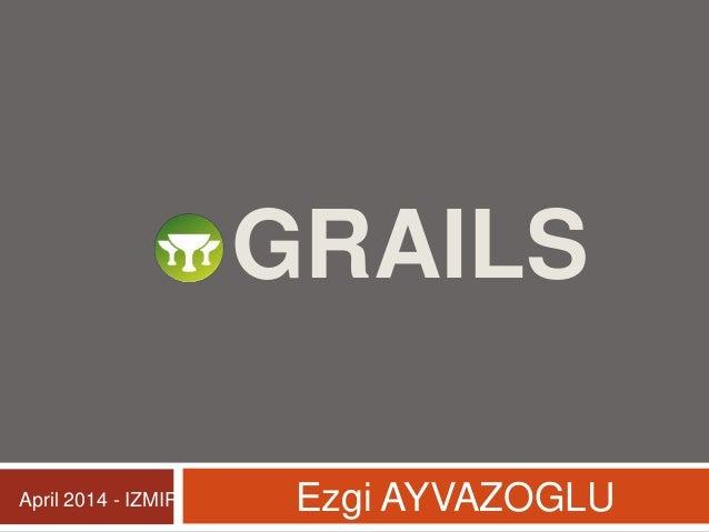 GRAILS Ezgi AYVAZOGLUApril 2014 - IZMIR