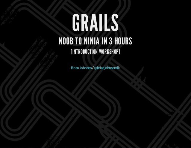 GRAILS N00B TO NINJA IN 3 HOURS [INTRODUCTION WORKSHOP] /BrianJohnsen @brianjohnsendk