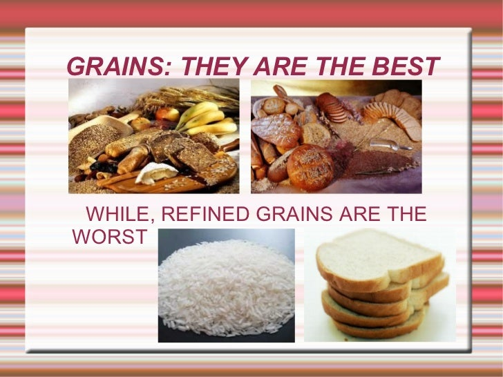GRAINS: THEY ARE THE BEST WHILE, REFINED GRAINS ARE THE WORST