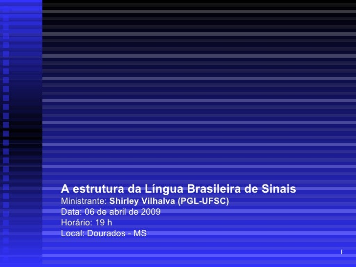 A estrutura da Língua Brasileira de Sinais Ministrante: Shirley Vilhalva (PGL-UFSC) Data: 06 de abril de 2009 Horário: 19 ...