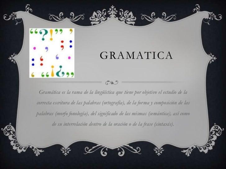 GRAMATICA Gramática es la rama de la lingüística que tiene por objetivo el estudio de lacorrecta escritura de las palabras...