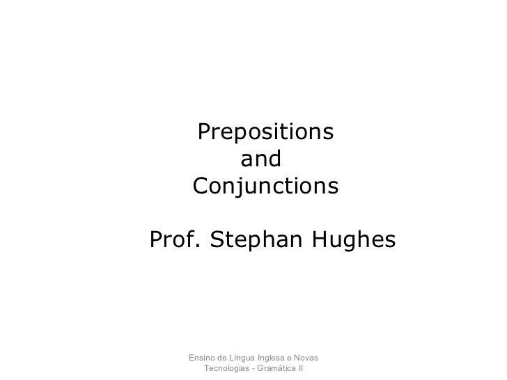 Ensino de Língua Inglesa e Novas Tecnologias - Gramática II Prepositions and  Conjunctions Prof. Stephan Hughes