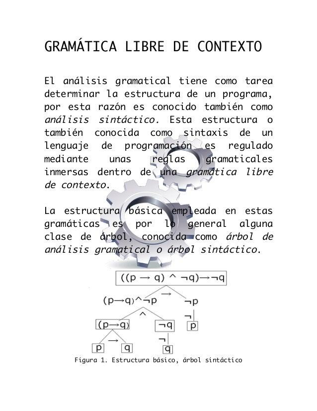 GRAMÁTICA LIBRE DE CONTEXTO El análisis gramatical tiene como tarea determinar la estructura de un programa, por esta r...