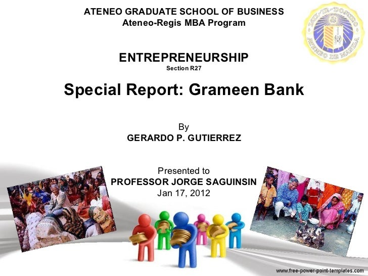 ATENEO GRADUATE SCHOOL OF BUSINESS Ateneo-Regis MBA Program ENTREPRENEURSHIP Section R27 Special Report: Grameen Bank By G...