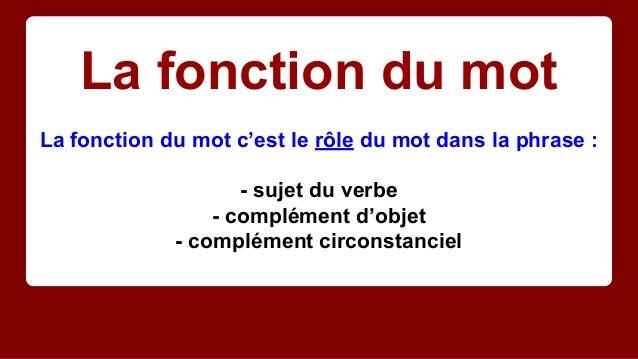 La fonction du mot La fonction du mot c'est le rôle du mot dans la phrase : - sujet du verbe - complément d'objet - complé...