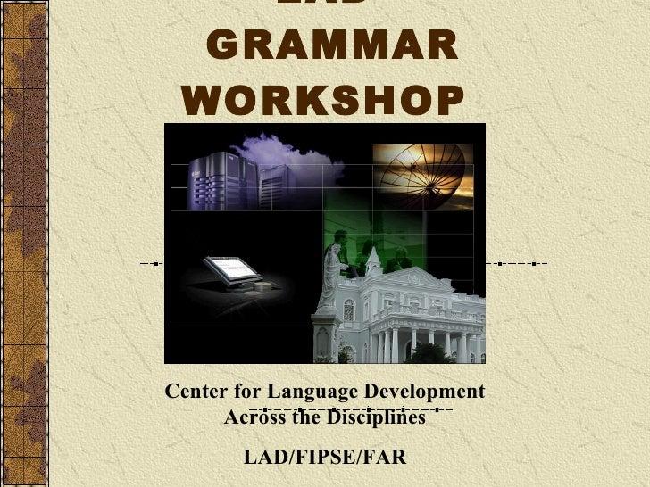 LAD   GRAMMAR WORKSHOP Center for Language Development Across the Disciplines LAD/FIPSE/FAR