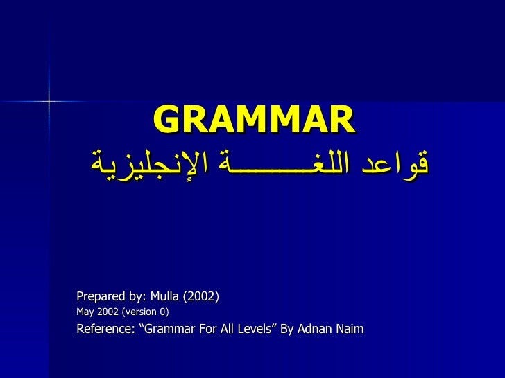 "GRAMMAR   قواعد اللغــــــــــة الإنجليزية Prepared by: Mulla (2002) May 2002 (version 0) Reference: ""Grammar For All Leve..."