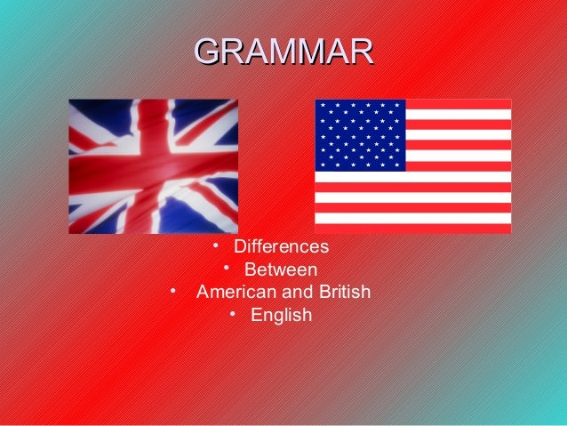 GRAMMAR     • Differences      • Between•   American and British       • English