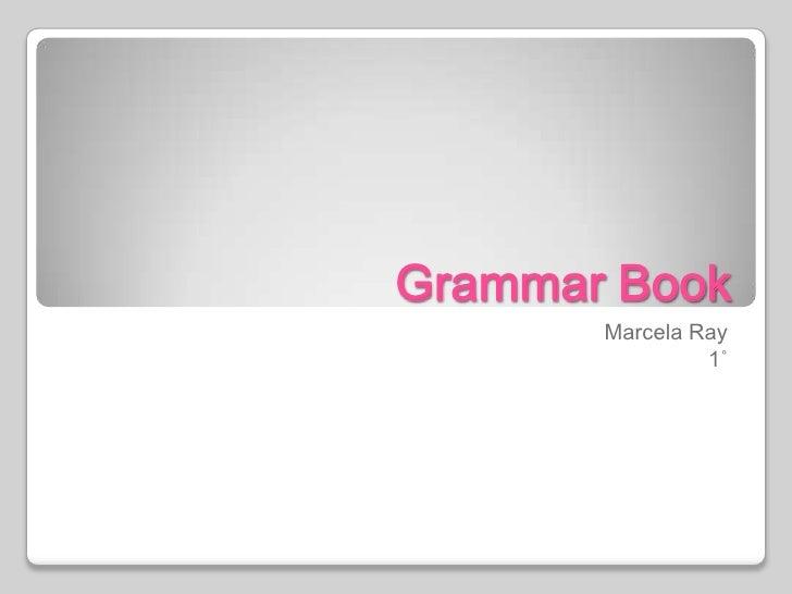 Grammar Book<br />Marcela Ray<br />1˚<br />