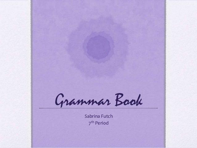 Grammar Book    Sabrina Futch      7th Period