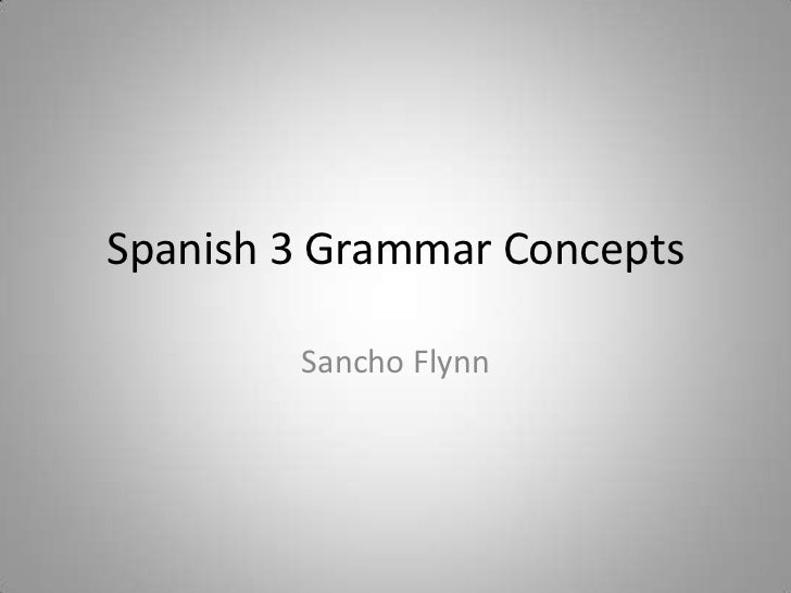 Spanish 3 Grammar Concepts<br />Sancho Flynn<br />