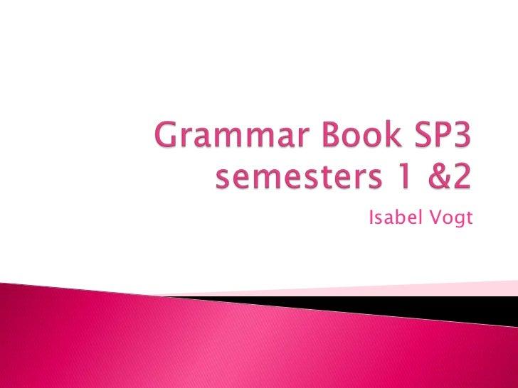 Grammar Book SP3 semesters 1 &2 <br />Isabel Vogt<br />