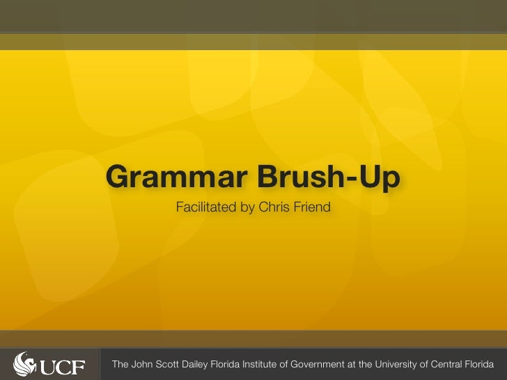 Grammar Brush-Up               Facilitated by Chris FriendThe John Scott Dailey Florida Institute of Government at the Uni...