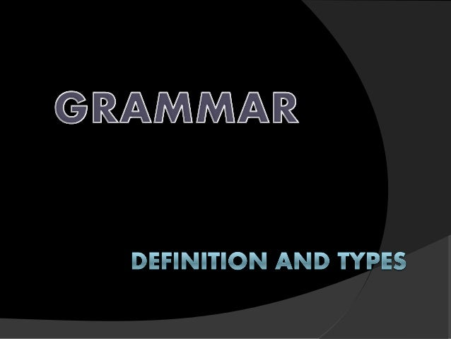 What is Grammar? 1. The systematic study and description of a language 2. A set of rules and examples dealing with the syn...