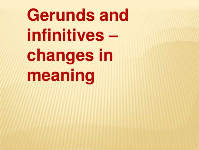 Gerunds andinfinitives –changes inmeaning