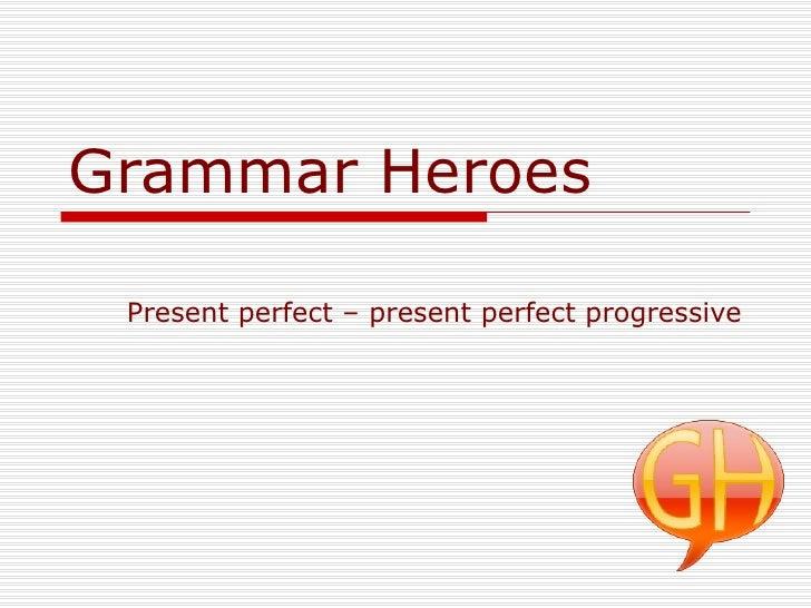 Grammar Heroes Present perfect – present perfect progressive