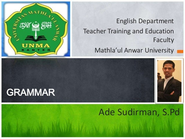 English Department Teacher Training and Education Faculty Mathla'ul Anwar University GRAMMAR Ade Sudirman, S.Pd