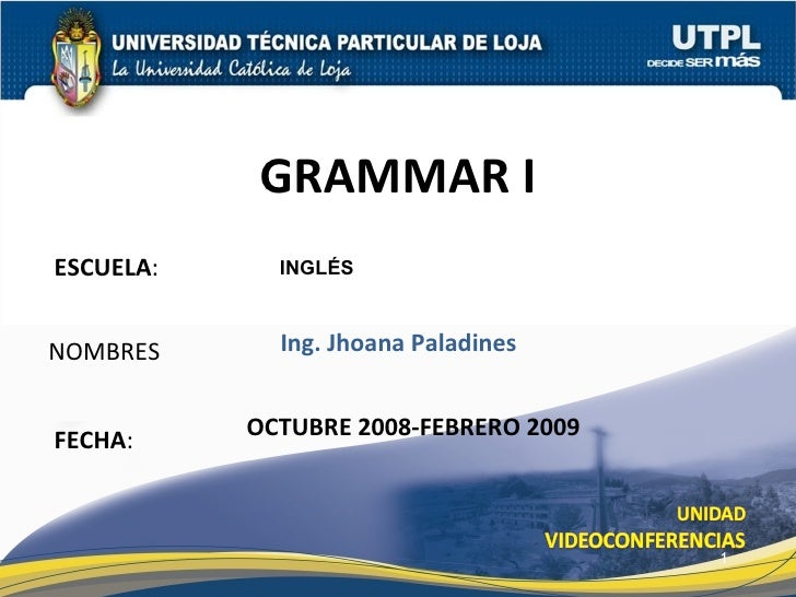 ESCUELA : NOMBRES GRAMMAR I FECHA : INGLÉS Ing. Jhoana Paladines OCTUBRE 2008-FEBRERO 2009