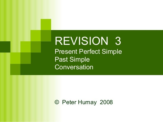 REVISION 3Present Perfect SimplePast SimpleConversation© Peter Humay 2008