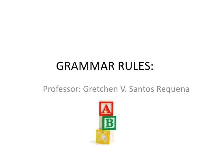 GRAMMAR RULES:Professor: Gretchen V. Santos Requena