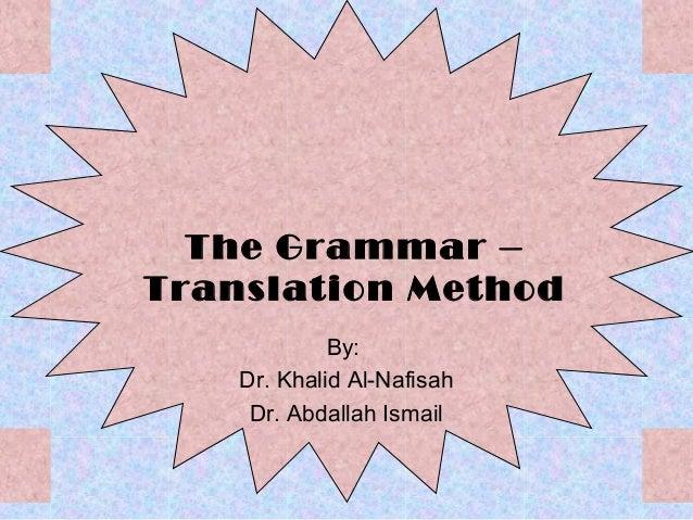 The Grammar –Translation Method             By:    Dr. Khalid Al-Nafisah     Dr. Abdallah Ismail