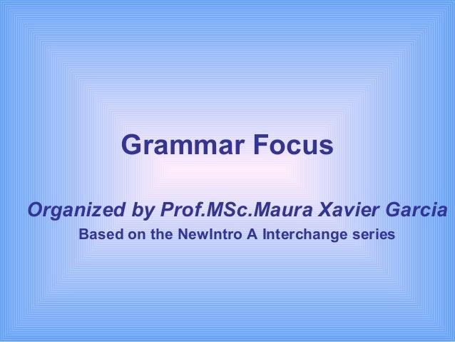 Grammar FocusOrganized by Prof.MSc.Maura Xavier Garcia     Based on the NewIntro A Interchange series
