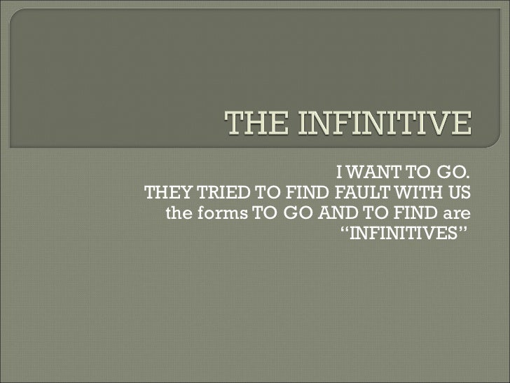 "I WANT TO GO. THEY TRIED TO FIND FAULT WITH US the forms TO GO AND TO FIND are ""INFINITIVES"""