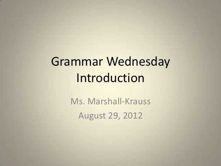 Grammar Wednesday    Introduction  Ms. Marshall-Krauss   August 29, 2012
