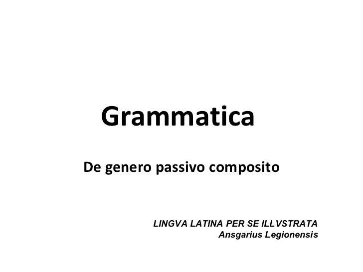 GrammaticaDe genero passivo composito         LINGVA LATINA PER SE ILLVSTRATA                     Ansgarius Legionensis