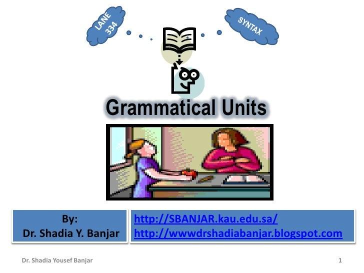 Grammatical Units            By:                  http://SBANJAR.kau.edu.sa/ Dr. Shadia Y. Banjar         http://wwwdrshad...