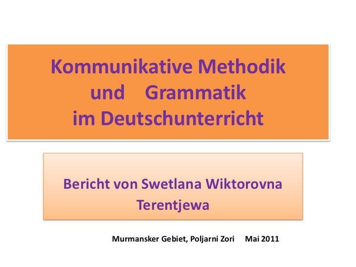 Kommunikative Methodikund    Grammatik  im Deutschunterricht <br />Bericht von Swetlana Wiktorovna <br />Terentjewa<br />M...