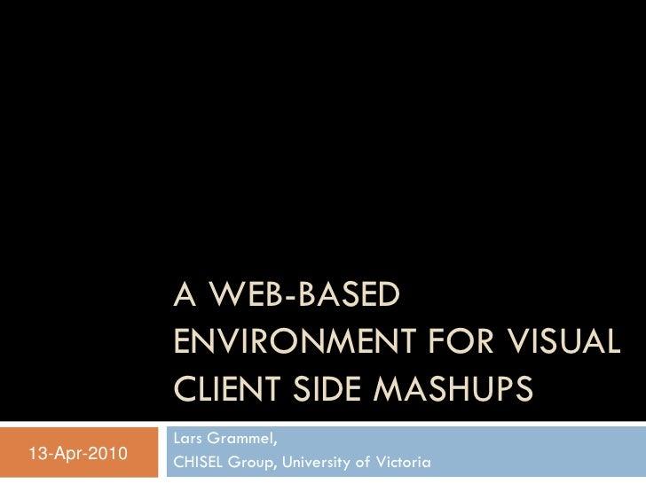 A WEB-BASED               ENVIRONMENT FOR VISUAL               CLIENT SIDE MASHUPS               Lars Grammel, 13-Apr-2010...
