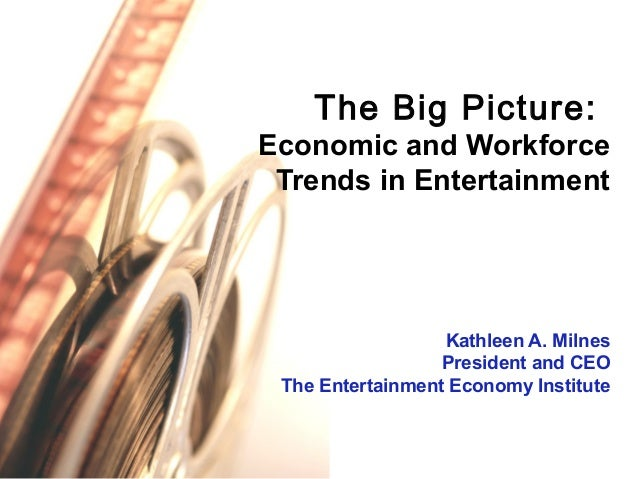 The Big Picture: Economic and Workforce Trends in Entertainment Kathleen A. Milnes President and CEO The Entertainment Eco...