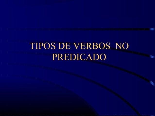 TIPOS DE VERBOS NO PREDICADO