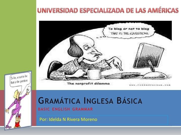 Por: Idelda N Rivera Moreno<br />UNIVERSIDAD ESPECIALIZADA DE LAS AMÉRICAS<br />Gramática Inglesa Básicabasicenglishgramma...