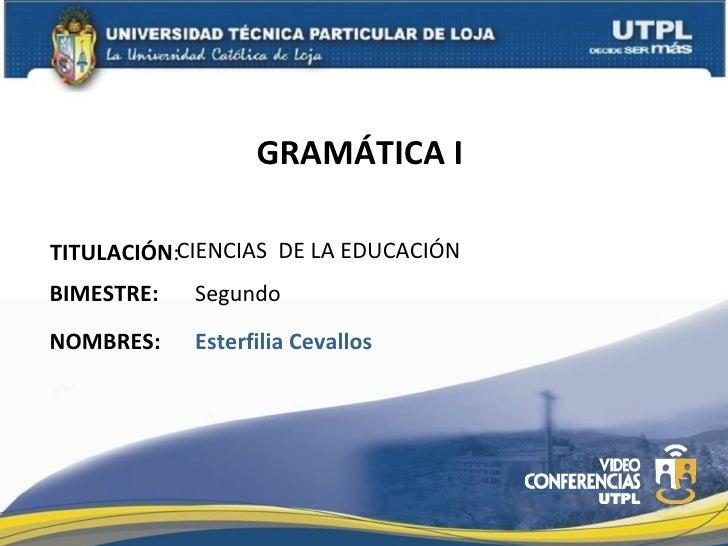 GRAMÁTICA ITITULACIÓN:CIENCIAS DE LA EDUCACIÓNBIMESTRE:   SegundoNOMBRES:    Esterfilia Cevallos