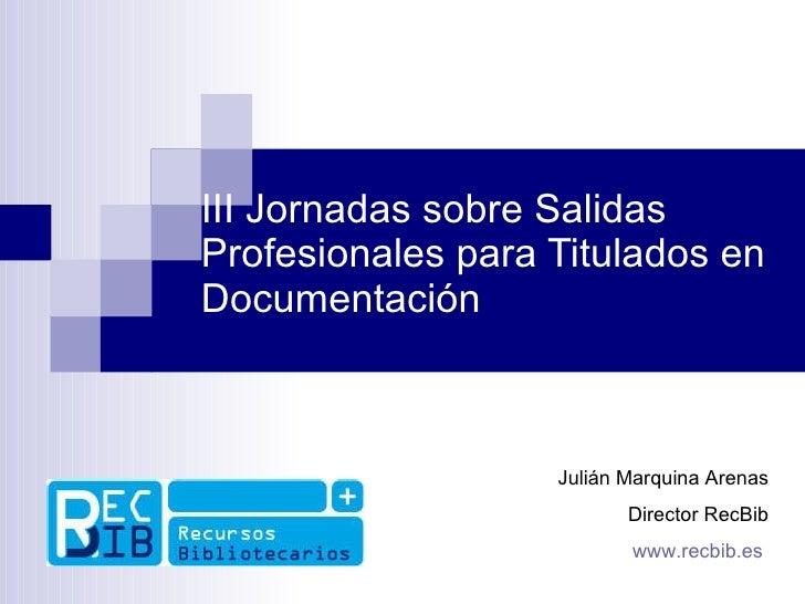III Jornadas sobre Salidas Profesionales para Titulados en Documentación Julián Marquina Arenas Director RecBib www.recbib...