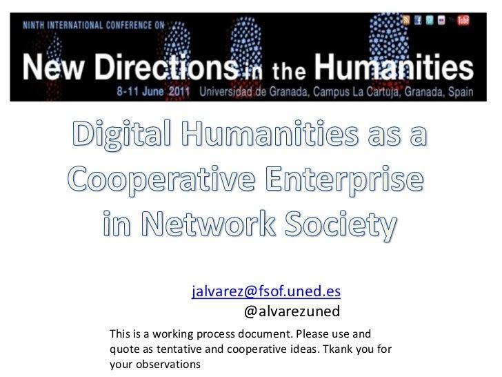 Digital Humanities as a<br />Cooperative Enterprise <br />in Network Society<br />jalvarez@fsof.uned.es<br />@alvarezuned<...