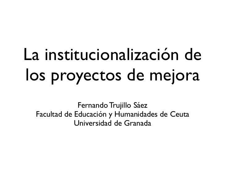 La institucionalización delos proyectos de mejora              Fernando Trujillo Sáez Facultad de Educación y Humanidades ...