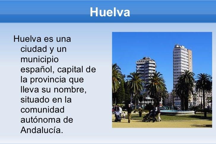 HuelvaHuelva es una ciudad y un municipio español, capital de la provincia que lleva su nombre, situado en la comunidad au...
