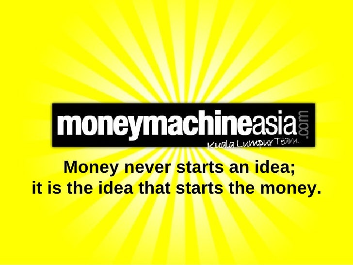 Money never starts an idea; it is the idea that starts the money.